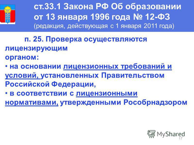 17 ст.33.1 Закона РФ Об образовании от 13 января 1996 года 12-ФЗ (редакция, действующая с 1 января 2011 года) п. 25. Проверка осуществляются лицензирующим органом: на основании лицензионных требований и условий, установленных Правительством Российско