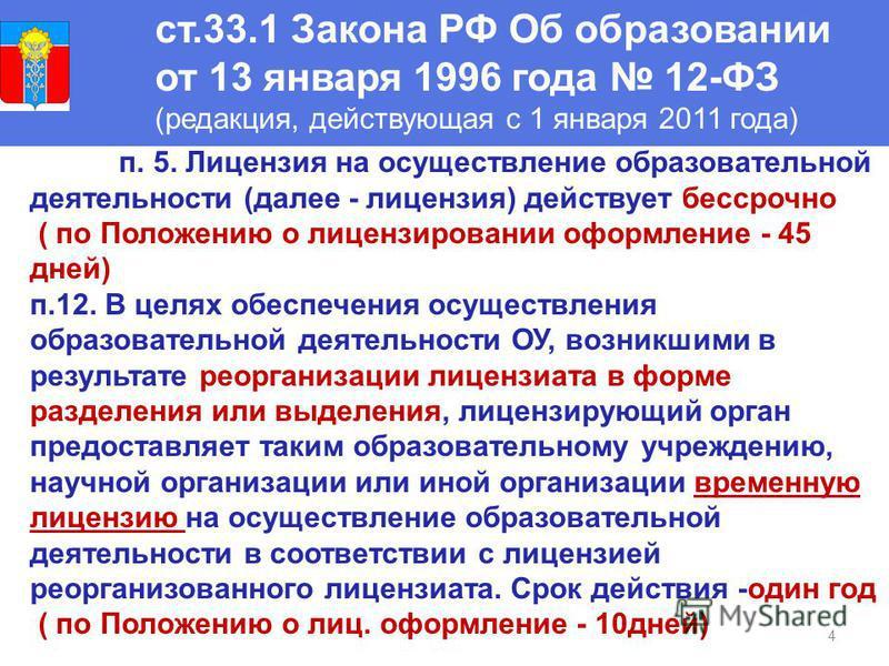 4 ст.33.1 Закона РФ Об образовании от 13 января 1996 года 12-ФЗ (редакция, действующая с 1 января 2011 года) п. 5. Лицензия на осуществление образовательной деятельности (далее - лицензия) действует бессрочно ( по Положению о лицензировании оформлени