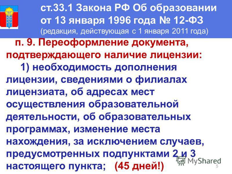 5 ст.33.1 Закона РФ Об образовании от 13 января 1996 года 12-ФЗ (редакция, действующая с 1 января 2011 года) п. 9. Переоформление документа, подтверждающего наличие лицензии: 1) необходимость дополнения лицензии, сведениями о филиалах лицензиата, об