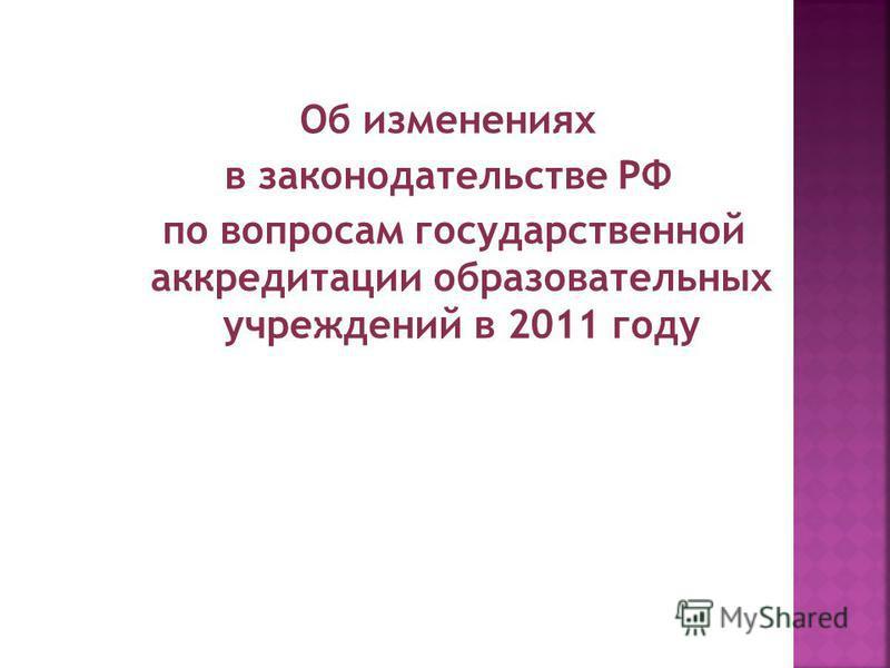 Об изменениях в законодательстве РФ по вопросам государственной аккредитации образовательных учреждений в 2011 году