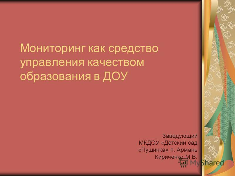 Мониторинг как средство управления качеством образования в ДОУ Заведующий МКДОУ «Детский сад «Пушинка» п. Армань Кириченко М.В.