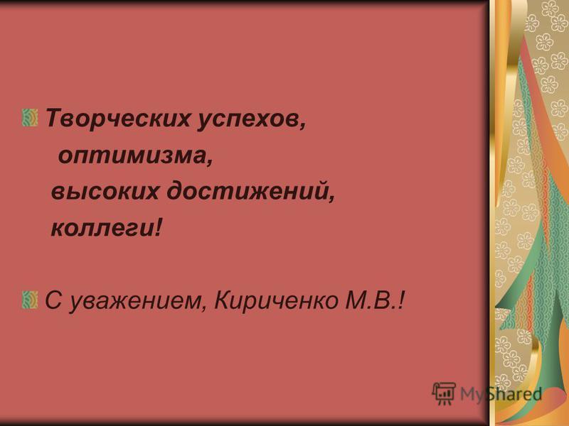 Творческих успехов, оптимизма, высоких достижений, коллеги! С уважением, Кириченко М.В.!