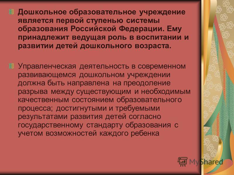 Дошкольное образовательное учреждение является первой ступенью системы образования Российской Федерации. Ему принадлежит ведущая роль в воспитании и развитии детей дошкольного возраста. Управленческая деятельность в современном развивающемся дошкольн