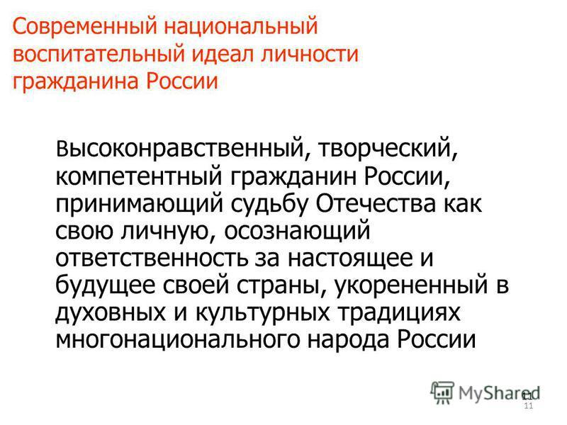 11 Современный национальный воспитательный идеал личности гражданина России В ысоконравственный, творческий, компетентный гражданин России, принимающий судьбу Отечества как свою личную, осознающий ответственность за настоящее и будущее своей страны,