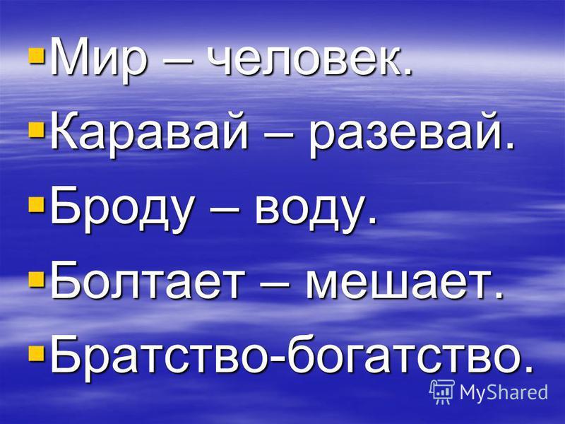 Мир – человек. Мир – человек. Каравай – разевай. Каравай – разевай. Броду – воду. Броду – воду. Болтает – мешает. Болтает – мешает. Братство-богатство. Братство-богатство.