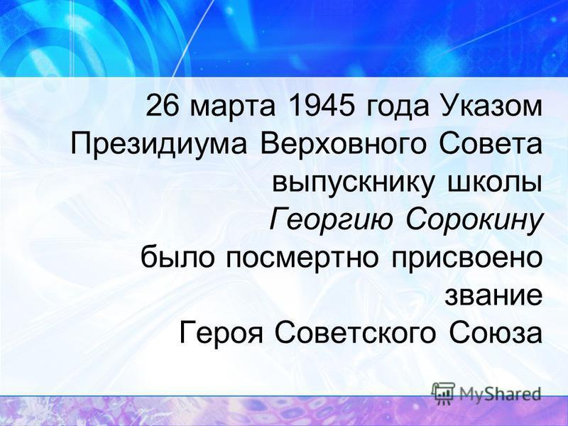 26 марта 1945 года Указом Президиума Верховного Совета выпускнику школы Георгию Сорокину было посмертно присвоено звание Героя Советского Союза