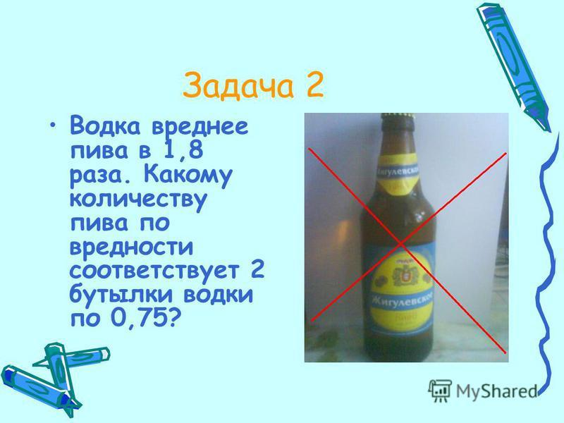 Задача 2 Водка вреднее пива в 1,8 раза. Какому количеству пива по вредности соответствует 2 бутылки водки по 0,75?
