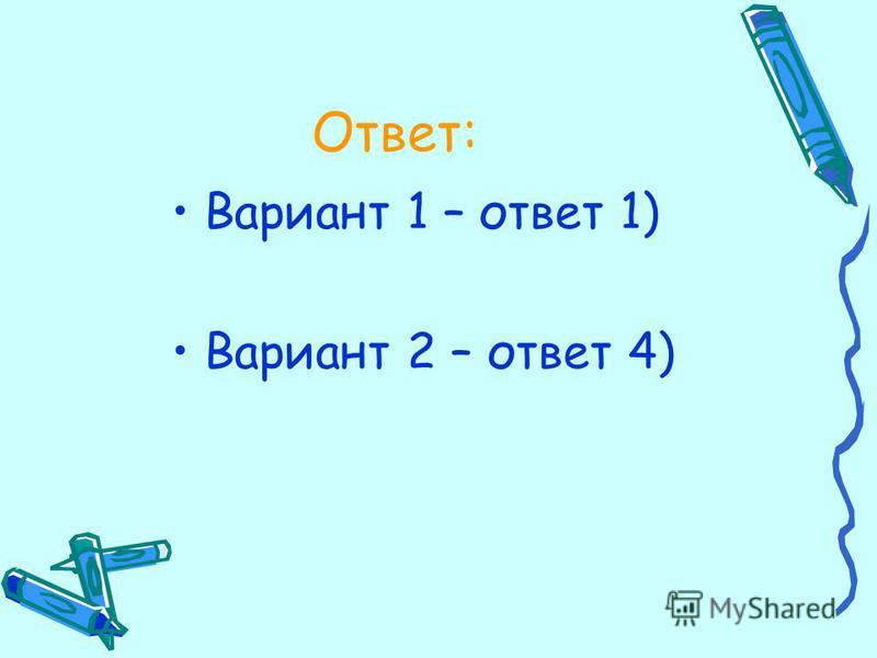 Ответ: Вариант 1 – ответ 1) Вариант 2 – ответ 4)
