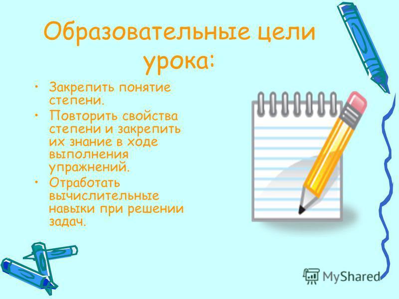 Образовательные цели урока: Закрепить понятие степени. Повторить свойства степени и закрепить их знание в ходе выполнения упражнений. Отработать вычислительные навыки при решении задач.