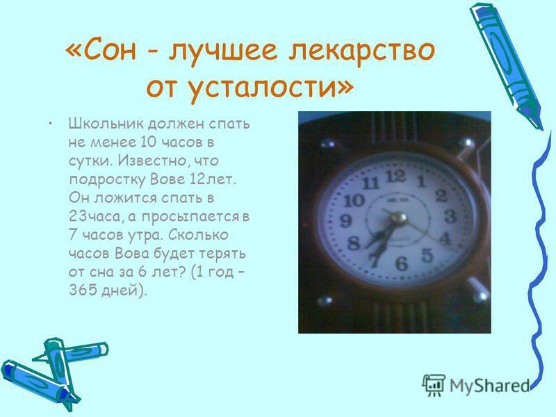 «Сон - лучшее лекарство от усталости» Школьник должен спать не менее 10 часов в сутки. Известно, что подростку Вове 12 лет. Он ложится спать в 23 часа, а просыпается в 7 часов утра. Сколько часов Вова будет терять от сна за 6 лет? (1 год – 365 дней).