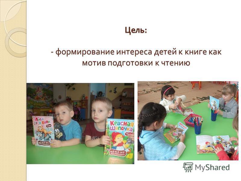 Цель : - формирование интереса детей к книге как мотив подготовки к чтению