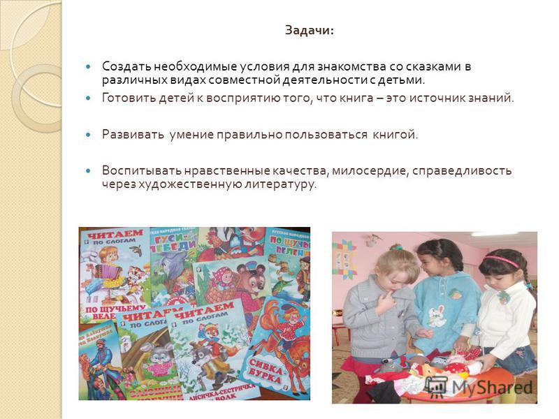 Задачи : Создать необходимые условия для знакомства со сказками в различных видах совместной деятельности с детьми. Готовить детей к восприятию того, что книга – это источник знаний. Развивать умение правильно пользоваться книгой. Воспитывать нравств