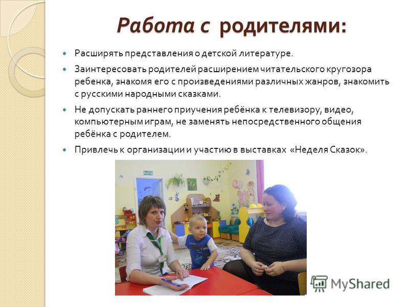 Работа с родителями : Расширять представления о детской литературе. Заинтересовать родителей расширением читательского кругозора ребенка, знакомя его с произведениями различных жанров, знакомить с русскими народными сказками. Не допускать раннего при