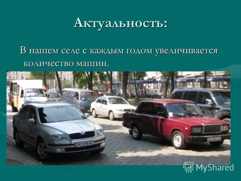 Актуальность: В нашем селе с каждым годом увеличивается количество машин. В нашем селе с каждым годом увеличивается количество машин.