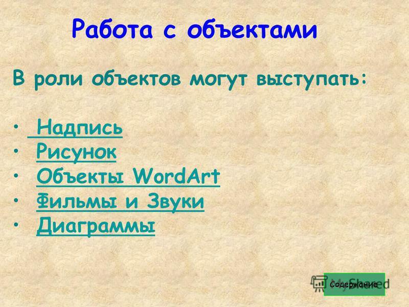 Работа с объектами В роли объектов могут выступать: Надпись Надпись Рисунок Объекты WordArt Объекты WordArt Фильмы и Звуки Диаграммы Содержание