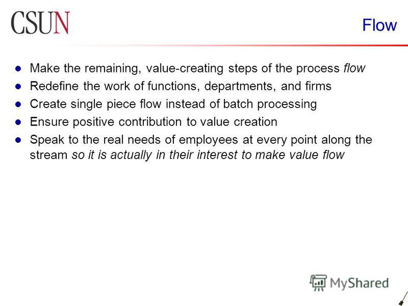 Flow Make the remaining, value-creating steps of the process flow Redefine the work of functions, departments, and firms Create single piece flow instead of batch processing Ensure positive contribution to value creation Speak to the real needs of em