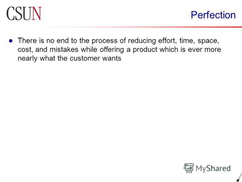 Perfection There is no end to the process of reducing effort, time, space, cost, and mistakes while offering a product which is ever more nearly what the customer wants