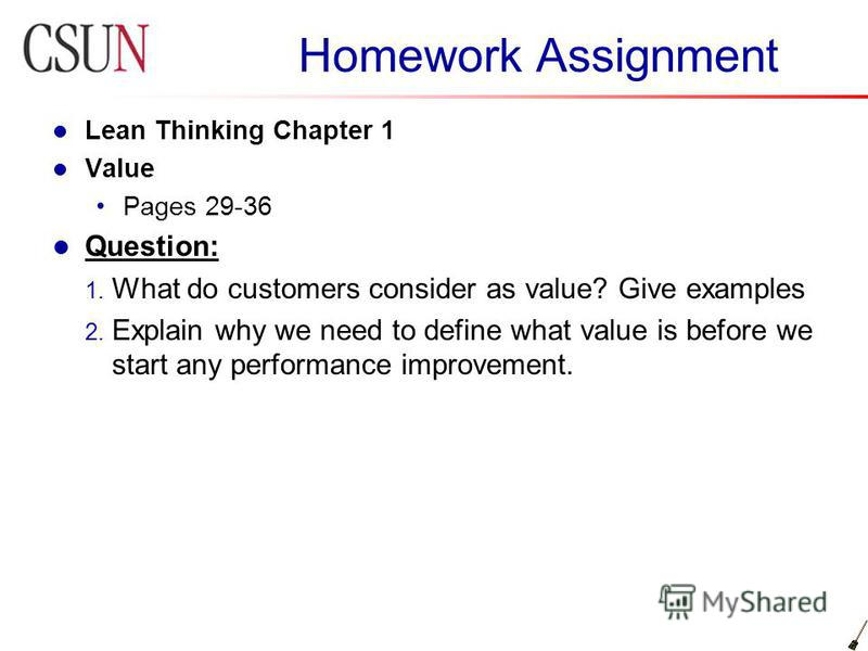 Homework Assignment Lean Thinking Chapter 1 Value Pages 29-36 Question: 1. What do customers consider as value? Give examples 2. Explain why we need to define what value is before we start any performance improvement.