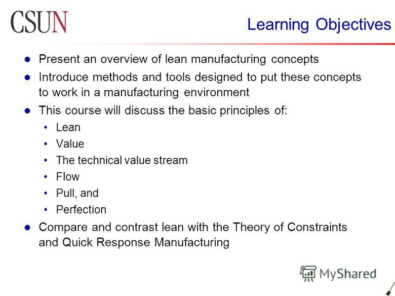 Learning Objectives Present an overview of lean manufacturing concepts Introduce methods and tools designed to put these concepts to work in a manufacturing environment This course will discuss the basic principles of: Lean Value The technical value