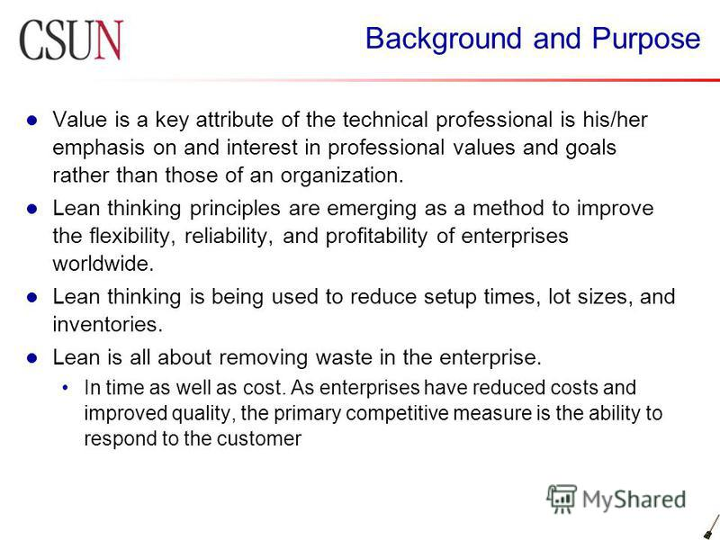 Background and Purpose Value is a key attribute of the technical professional is his/her emphasis on and interest in professional values and goals rather than those of an organization. Lean thinking principles are emerging as a method to improve the