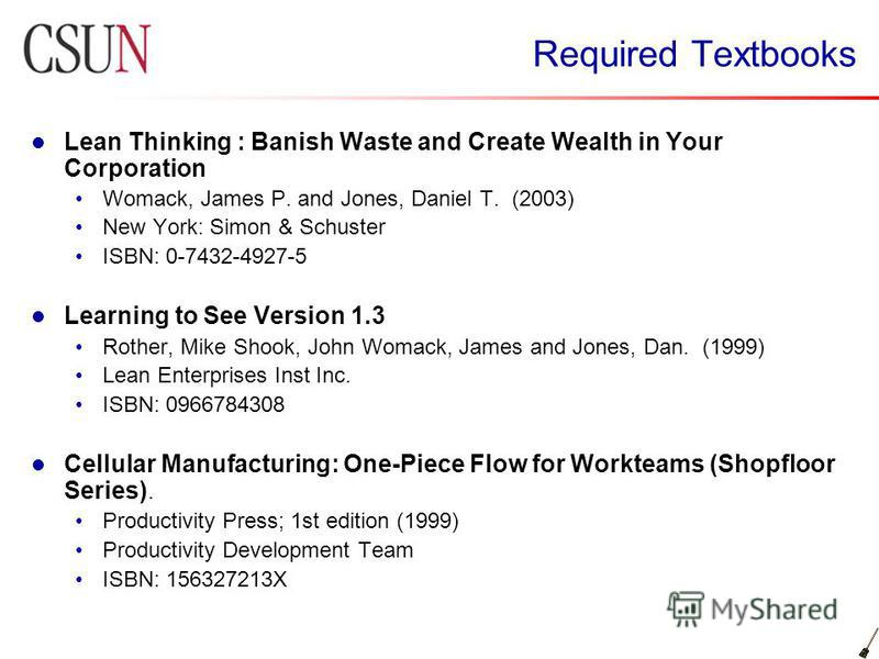 Required Textbooks Lean Thinking : Banish Waste and Create Wealth in Your Corporation Womack, James P. and Jones, Daniel T. (2003) New York: Simon & Schuster ISBN: 0-7432-4927-5 Learning to See Version 1.3 Rother, Mike Shook, John Womack, James and J
