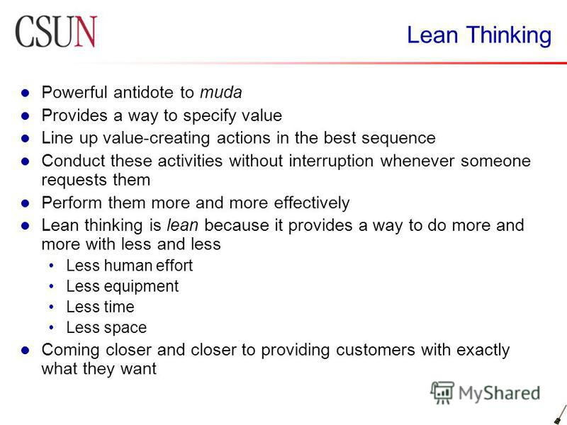Lean Thinking Powerful antidote to muda Provides a way to specify value Line up value-creating actions in the best sequence Conduct these activities without interruption whenever someone requests them Perform them more and more effectively Lean think