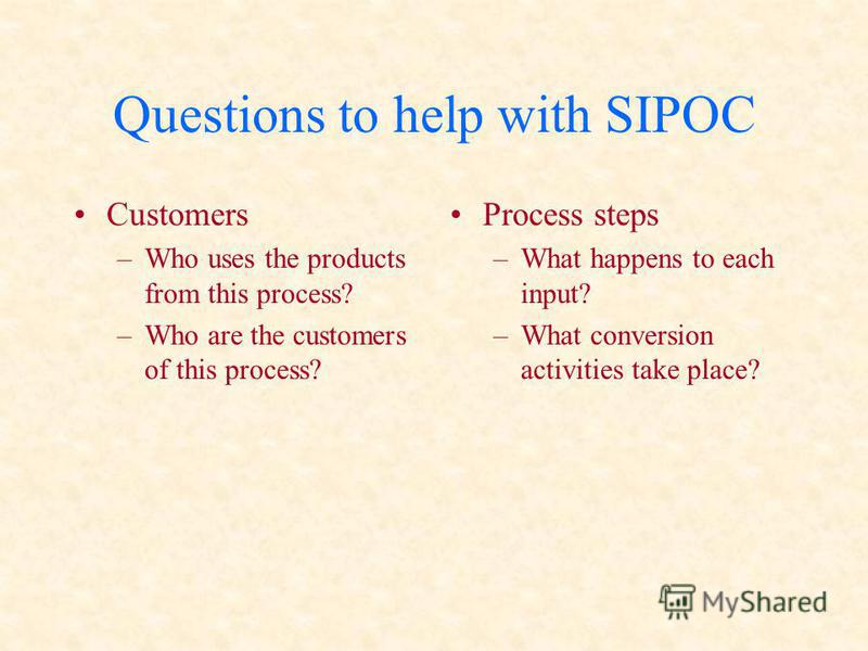 Questions to help with SIPOC Customers –Who uses the products from this process? –Who are the customers of this process? Process steps –What happens to each input? –What conversion activities take place?