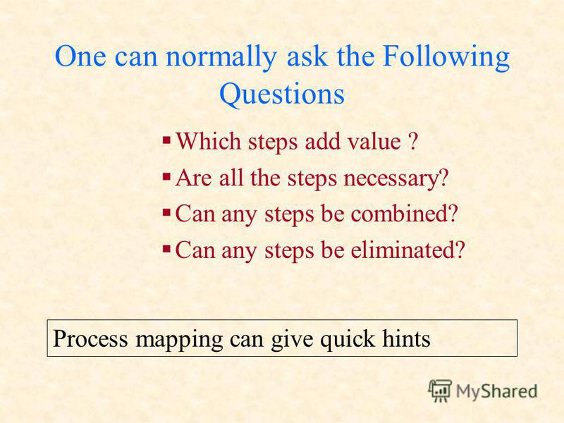 One can normally ask the Following Questions Which steps add value ? Are all the steps necessary? Can any steps be combined? Can any steps be eliminated? Process mapping can give quick hints