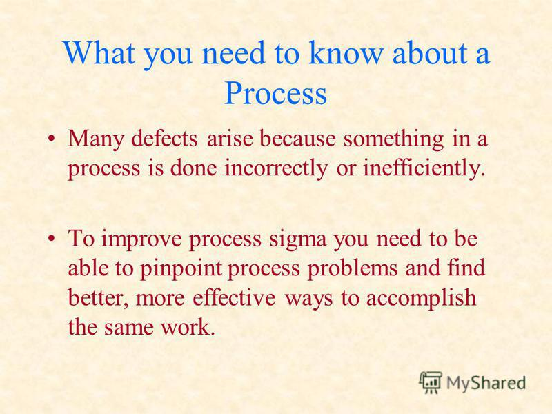 What you need to know about a Process Many defects arise because something in a process is done incorrectly or inefficiently. To improve process sigma you need to be able to pinpoint process problems and find better, more effective ways to accomplish