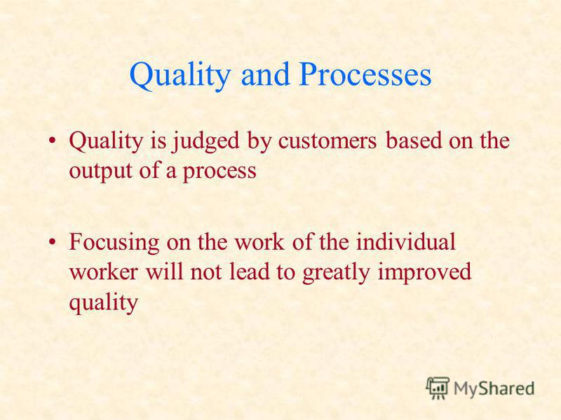 Quality and Processes Quality is judged by customers based on the output of a process Focusing on the work of the individual worker will not lead to greatly improved quality