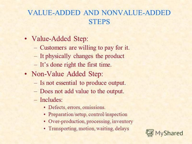 VALUE-ADDED AND NONVALUE-ADDED STEPS Value-Added Step: –Customers are willing to pay for it. –It physically changes the product –Its done right the first time. Non-Value Added Step: –Is not essential to produce output. –Does not add value to the outp