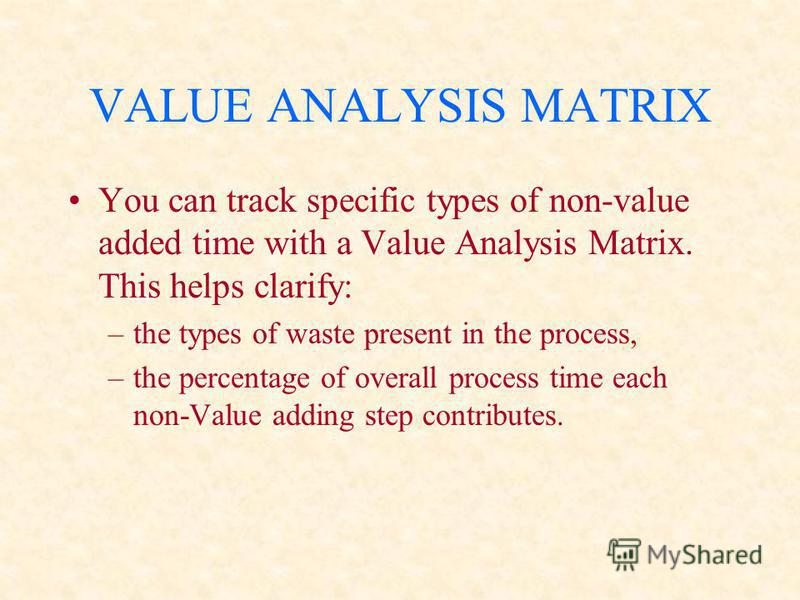 VALUE ANALYSIS MATRIX You can track specific types of non-value added time with a Value Analysis Matrix. This helps clarify: –the types of waste present in the process, –the percentage of overall process time each non-Value adding step contributes.