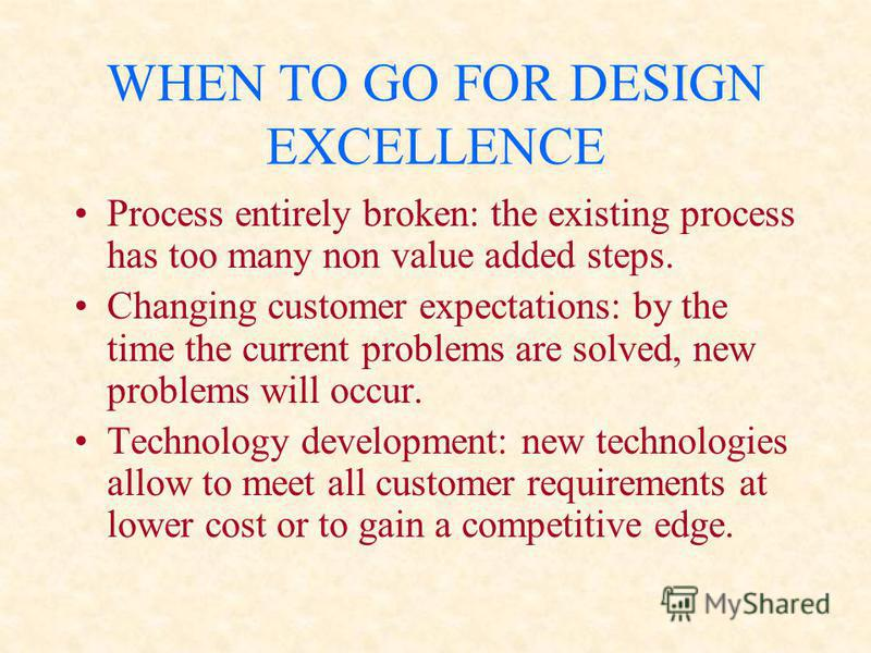 WHEN TO GO FOR DESIGN EXCELLENCE Process entirely broken: the existing process has too many non value added steps. Changing customer expectations: by the time the current problems are solved, new problems will occur. Technology development: new techn
