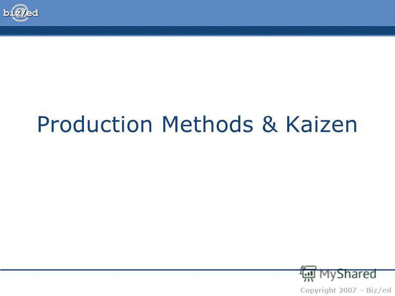 Copyright 2007 – Biz/ed Production Methods & Kaizen
