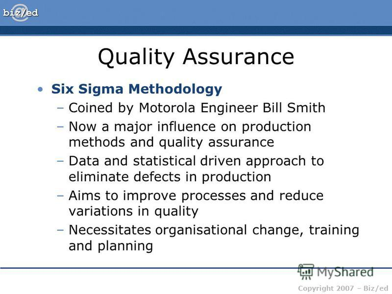 Copyright 2007 – Biz/ed Quality Assurance Six Sigma Methodology –Coined by Motorola Engineer Bill Smith –Now a major influence on production methods and quality assurance –Data and statistical driven approach to eliminate defects in production –Aims