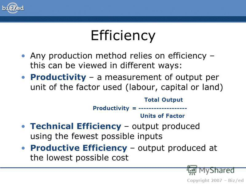 Copyright 2007 – Biz/ed Efficiency Any production method relies on efficiency – this can be viewed in different ways: Productivity – a measurement of output per unit of the factor used (labour, capital or land) Total Output Productivity = -----------
