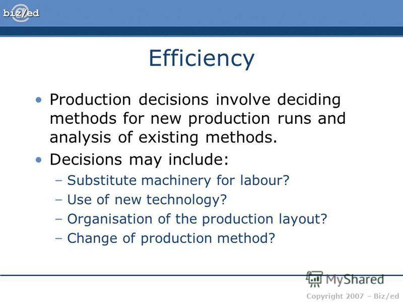 Copyright 2007 – Biz/ed Efficiency Production decisions involve deciding methods for new production runs and analysis of existing methods. Decisions may include: –Substitute machinery for labour? –Use of new technology? –Organisation of the productio