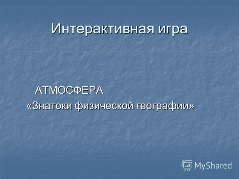 Интерактивная игра АТМОСФЕРА АТМОСФЕРА «Знатоки физической географии» «Знатоки физической географии»