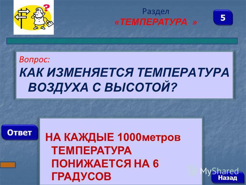 Вопрос: КАК ИЗМЕНЯЕТСЯ ТЕМПЕРАТУРА ВОЗДУХА С ВЫСОТОЙ? Ответ Раздел « ТЕМПЕРАТУРА » НА КАЖДЫЕ 1000 метров ТЕМПЕРАТУРА ПОНИЖАЕТСЯ НА 6 ГРАДУСОВ Назад 5 5