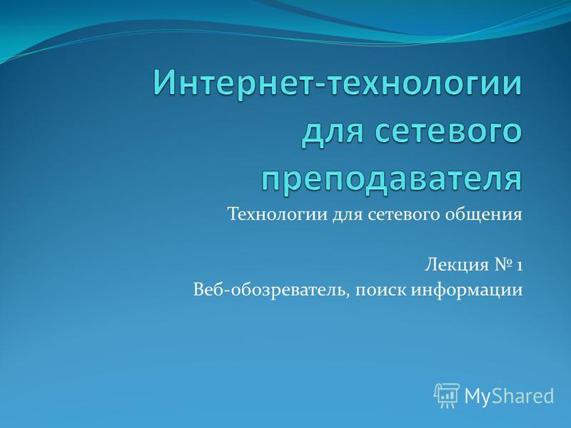 Технологии для сетевого общения Лекция 1 Веб-обозреватель, поиск информации