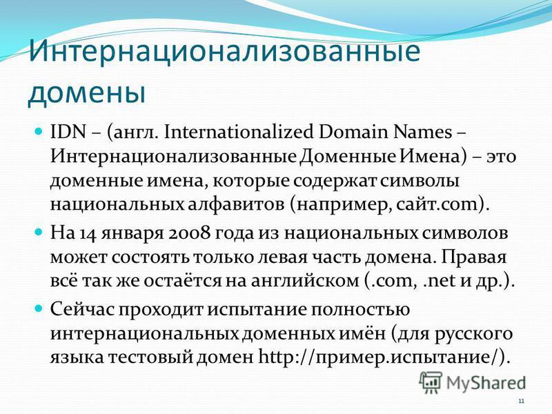 Интернационализованные домены IDN – (англ. Internationalized Domain Names – Интернационализованные Доменные Имена) – это доменные имена, которые содержат символы национальных алфавитов (например, сайт.com). На 14 января 2008 года из национальных симв
