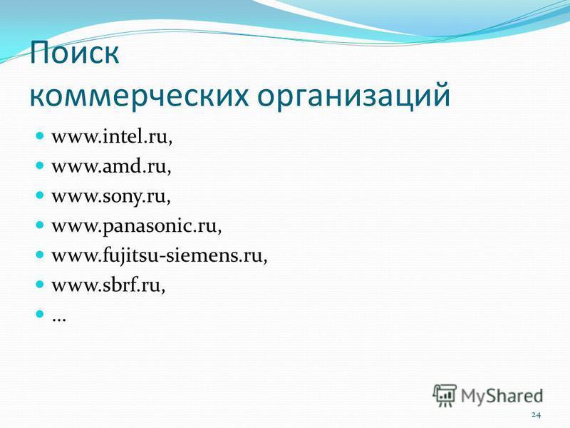 Поиск коммерческих организаций www.intel.ru, www.amd.ru, www.sony.ru, www.panasonic.ru, www.fujitsu-siemens.ru, www.sbrf.ru, … 24
