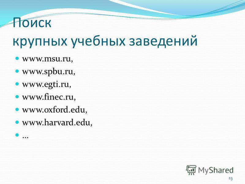 Поиск крупных учебных заведений www.msu.ru, www.spbu.ru, www.egti.ru, www.finec.ru, www.oxford.edu, www.harvard.edu, … 25