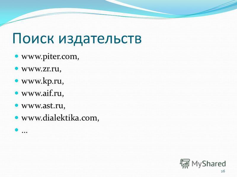 Поиск издательств www.piter.com, www.zr.ru, www.kp.ru, www.aif.ru, www.ast.ru, www.dialektika.com, … 26