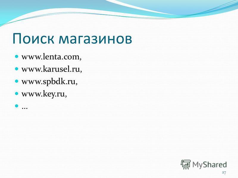 Поиск магазинов www.lenta.com, www.karusel.ru, www.spbdk.ru, www.key.ru, … 27