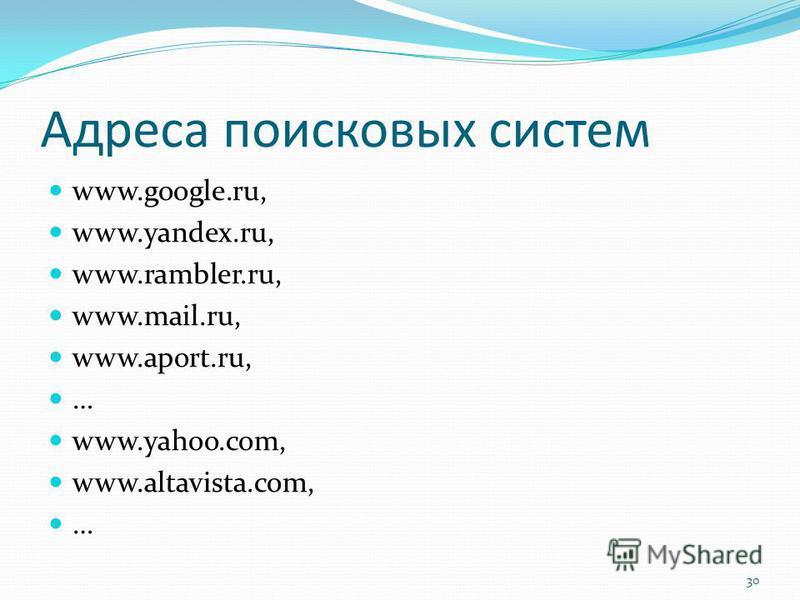 Адреса поисковых систем www.google.ru, www.yandex.ru, www.rambler.ru, www.mail.ru, www.aport.ru, … www.yahoo.com, www.altavista.com, … 30