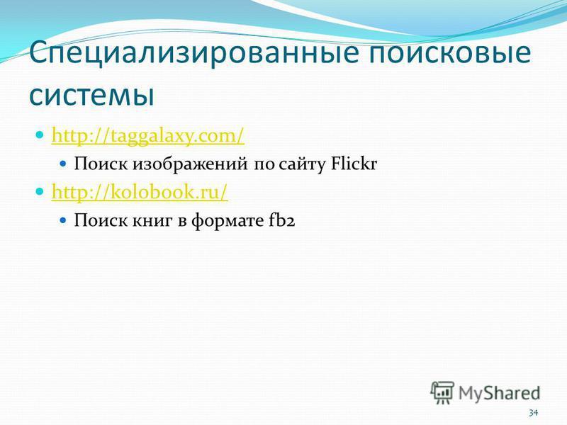 Специализированные поисковые системы http://taggalaxy.com/ Поиск изображений по сайту Flickr http://kolobook.ru/ Поиск книг в формате fb2 34