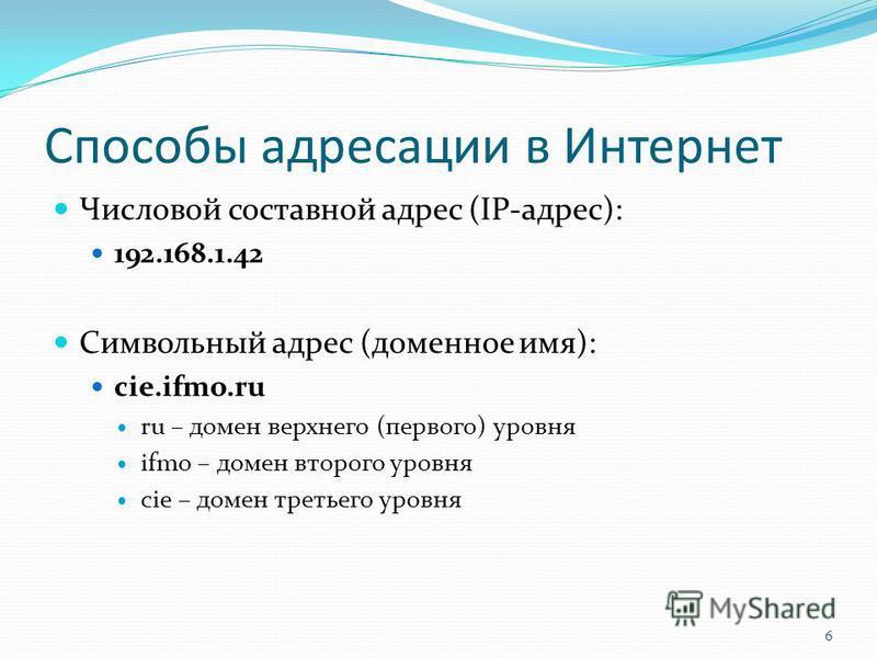 Способы адресации в Интернет Числовой составной адрес (IP-адрес): 192.168.1.42 Символьный адрес (доменное имя): cie.ifmo.ru ru – домен верхнего (первого) уровня ifmo – домен второго уровня cie – домен третьего уровня 6