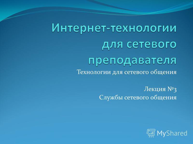 Технологии для сетевого общения Лекция 3 Службы сетевого общения