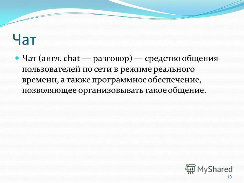 Чат Чат (англ. chat разговор) средство общения пользователей по сети в режиме реального времени, а также программное обеспечение, позволяющее организовывать такое общение. 10